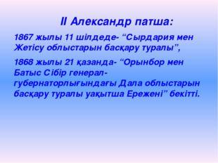 """ІІ Александр патша: 1867 жылы 11 шілдеде- """"Сырдария мен Жетісу облыстарын ба"""
