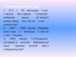 Есімдерді жазыңдар 1. ХІХ ғ. 60 жылдары қазақ өлкесін басқаруды өзгертудің жо