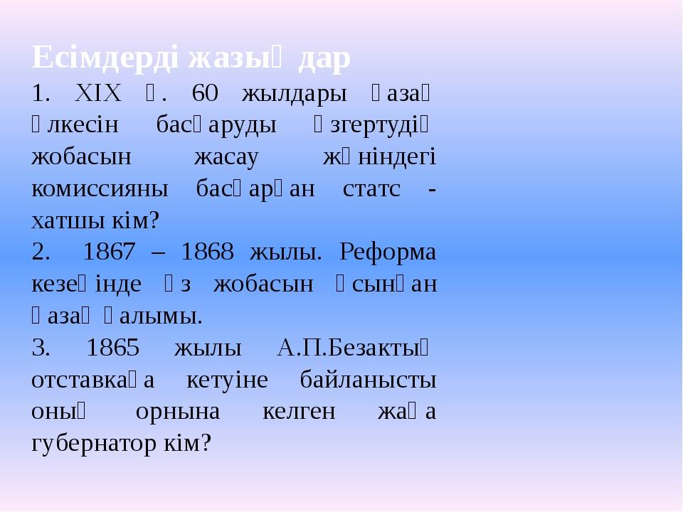 Есімдерді жазыңдар 1. ХІХ ғ. 60 жылдары қазақ өлкесін басқаруды өзгертудің жо...