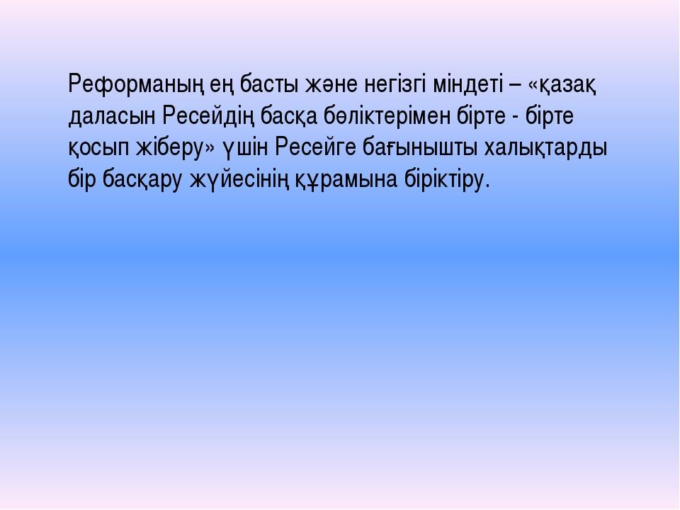 Реформаның ең басты және негізгі міндеті – «қазақ даласын Ресейдің басқа бөлі...