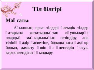 Тіл білгірі Мақсаты: Ағылшын, орыс тілдері әлемдік тілдер қатарына жататындық