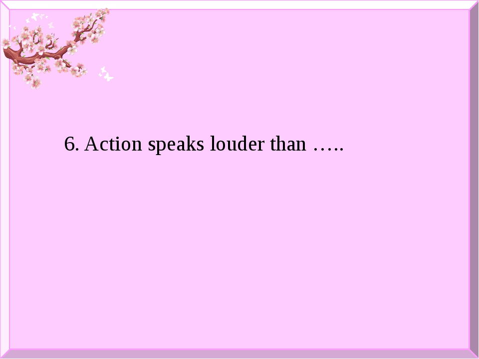 6. Action speaks louder than …..