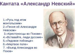 Кантата «Александр Невский» 1.«Русь под игом монгольским» 2.«Песня об Алексан
