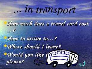 How much does a travel card cost …? How to arrive to…? Where should I leave?