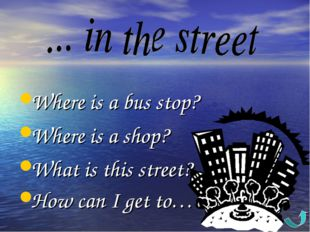 Where is a bus stop? Where is a shop? What is this street? How can I get to…?