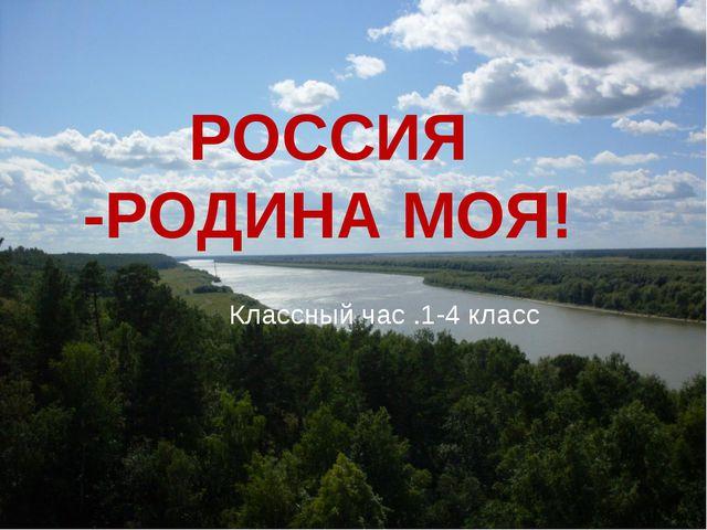 РОССИЯ -РОДИНА МОЯ! Классный час .1-4 класс
