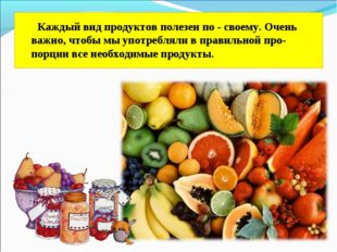 Каждый вид продуктов полезен по - своему. Очень важно, чтобы мы употребляли