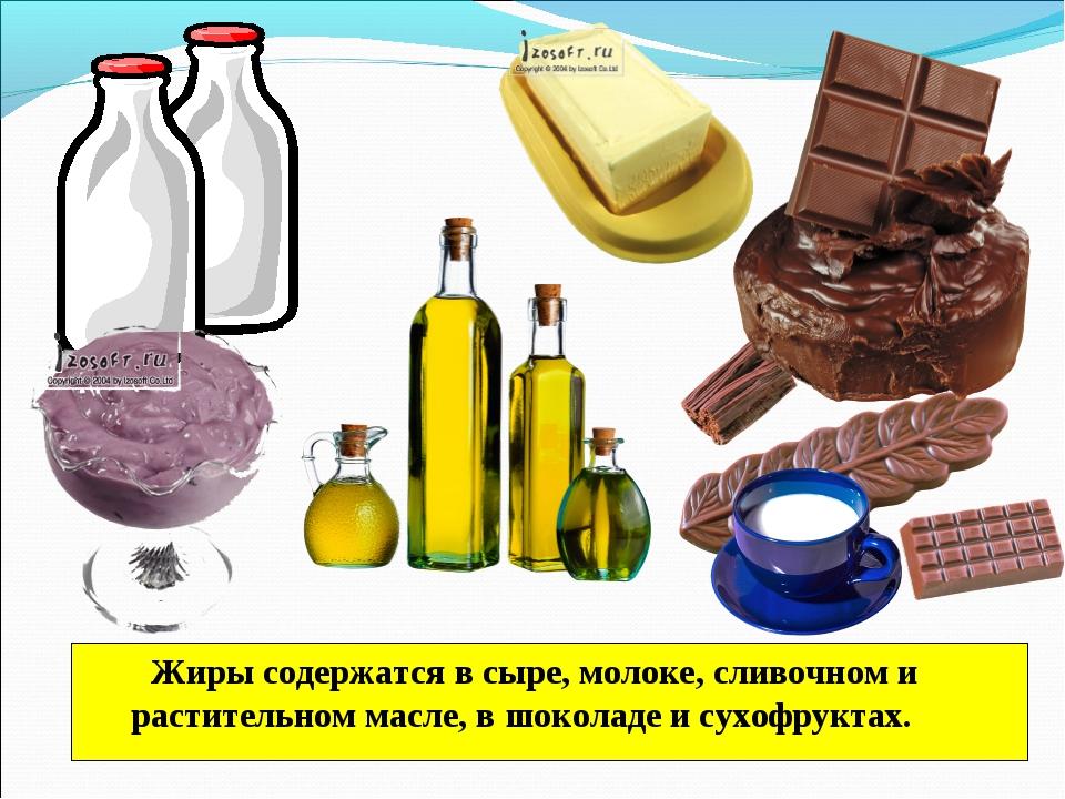 Жиры содержатся в сыре, молоке, сливочном и растительном масле, в шоколаде и...