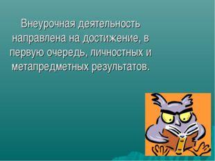 Внеурочная деятельность направлена на достижение, в первую очередь, личностны