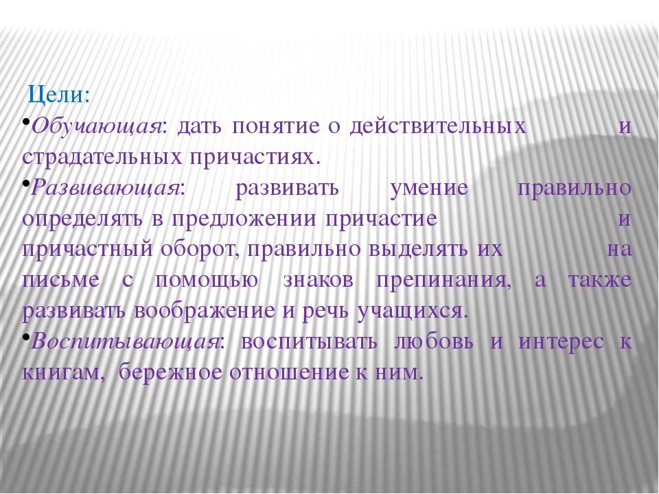 Цели: Обучающая: дать понятие о действительных и страдательных причастиях. Р...
