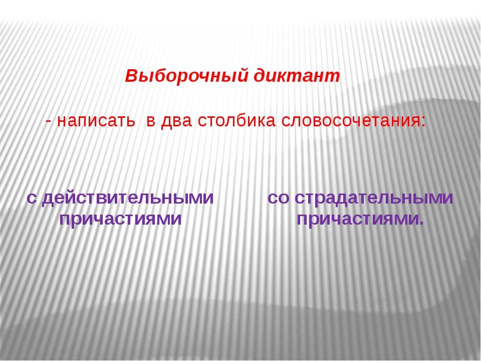 Выборочный диктант - написать в два столбика словосочетания: с действительным...