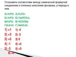 А) H3PO3А) К2СО3 Б) H3PO4Б) Са(НСО3)2 В)H3PO2В) НСООNа Г)H4P2O7