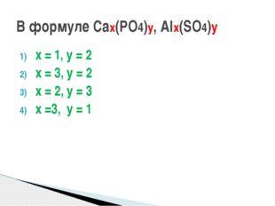 х = 1, у = 2 х = 3, у = 2 х = 2, у = 3 х =3, у = 1 В формуле Сах(РО4)у, Alх(S