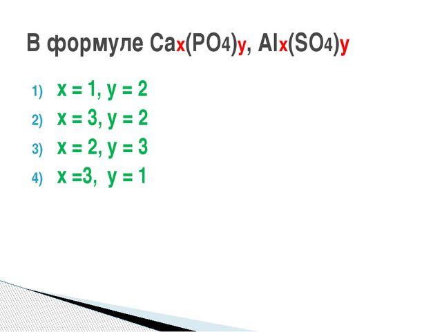 х = 1, у = 2 х = 3, у = 2 х = 2, у = 3 х =3, у = 1 В формуле Сах(РО4)у, Alх(S...
