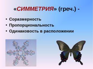 «СИММЕТРИЯ» (греч.) - Соразмерность Пропорциональность Одинаковость в располо