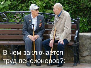 В чем заключается труд пенсионеров?: