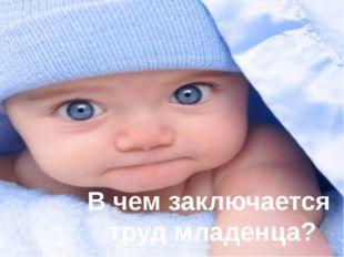 В чем заключается труд младенца?