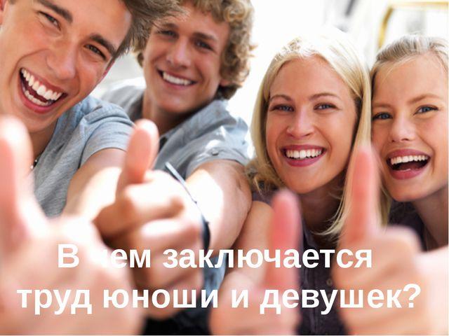 В чем заключается труд юноши и девушек?