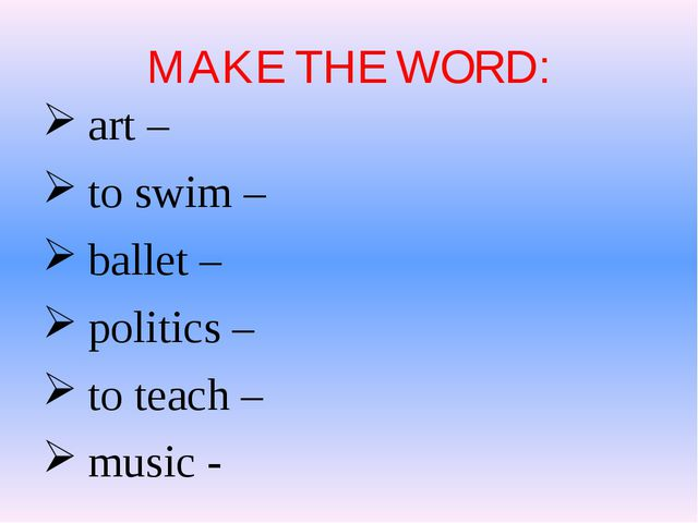 MAKE THE WORD: art – to swim – ballet – politics – to teach – music -