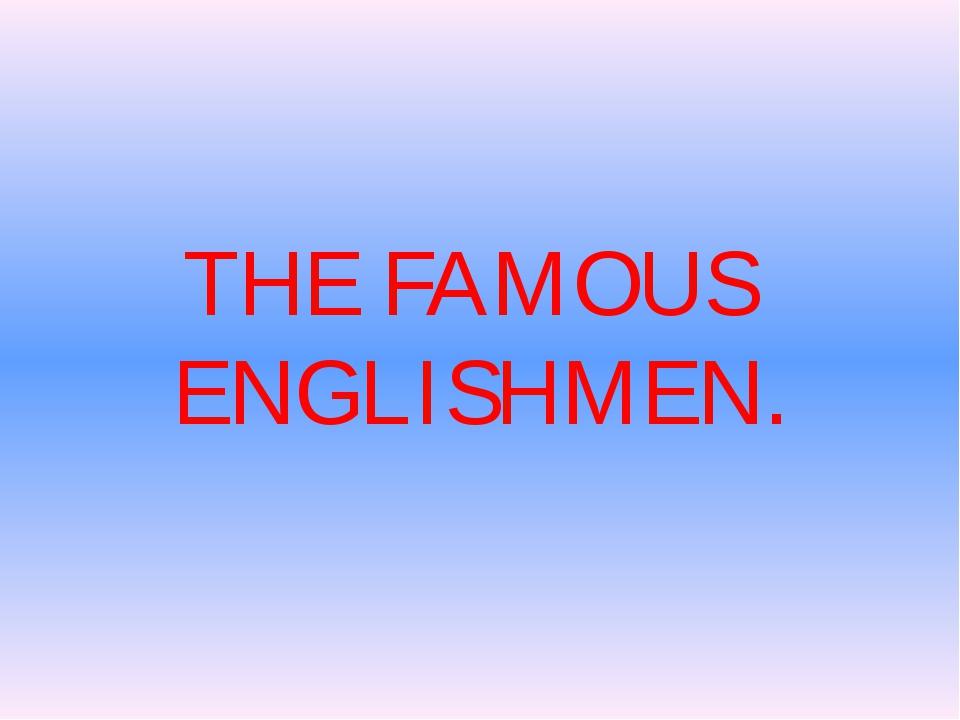 THE FAMOUS ENGLISHMEN.