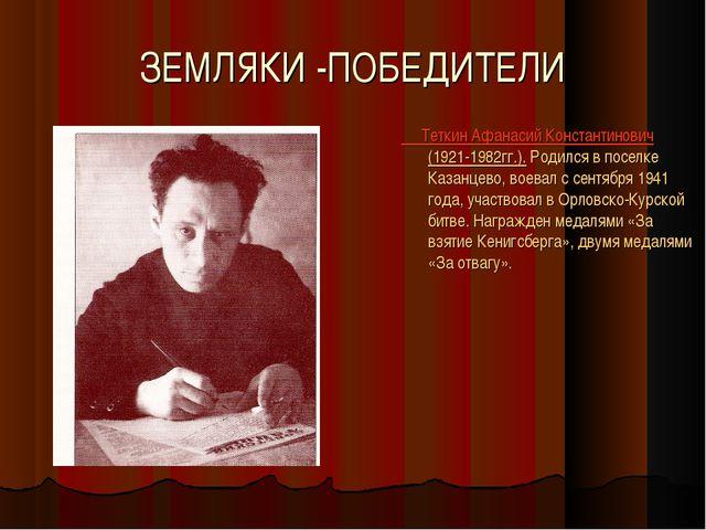 ЗЕМЛЯКИ -ПОБЕДИТЕЛИ Теткин Афанасий Константинович (1921-1982гг.). Родился в...