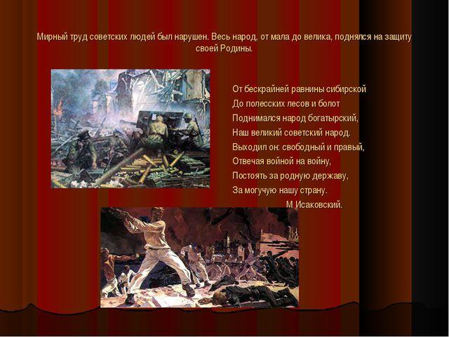 Мирный труд советских людей был нарушен. Весь народ, от мала до велика, подня...