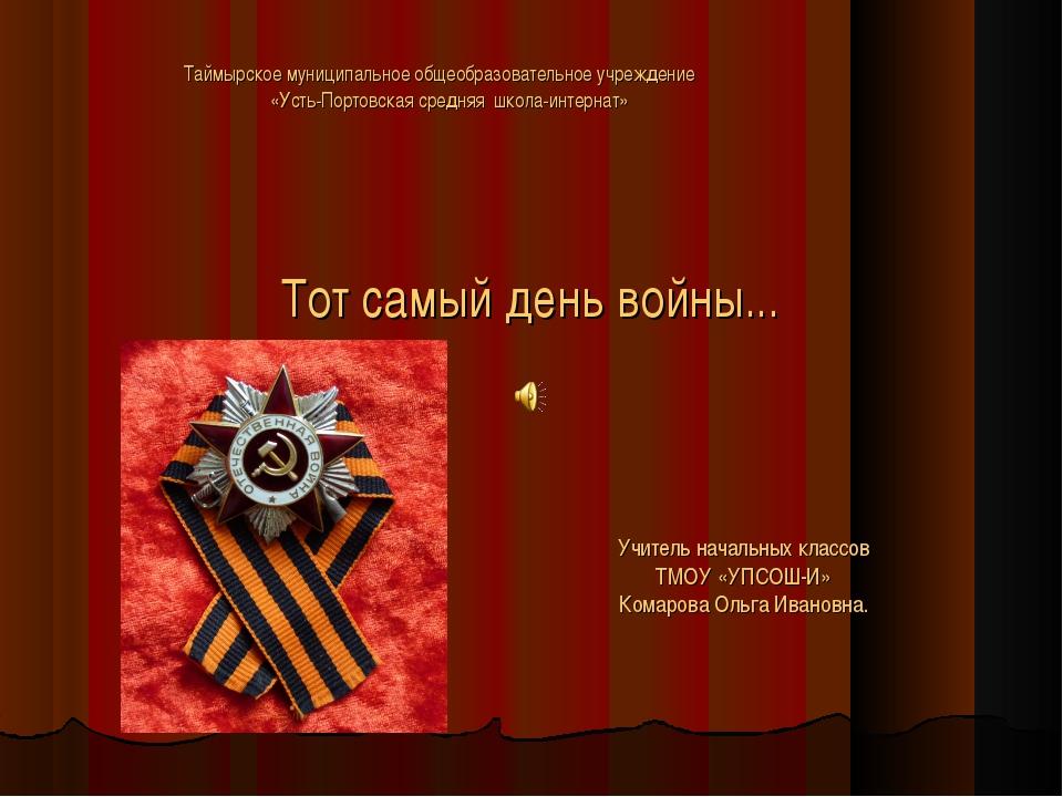 Тот самый день войны... Учитель начальных классов ТМОУ «УПСОШ-И» Комарова Оль...