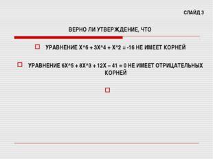 СЛАЙД 3 ВЕРНО ЛИ УТВЕРЖДЕНИЕ, ЧТО УРАВНЕНИЕ Х^6 + 3Х^4 + Х^2 = -16 НЕ ИМЕЕТ К