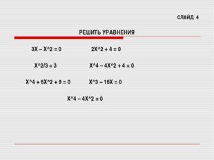 СЛАЙД 4 РЕШИТЬ УРАВНЕНИЯ 3Х – Х^2 = 0 2Х^2 + 4 = 0 Х^2/3 = 3 Х^4 – 4Х^2 + 4 =