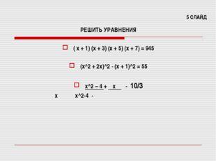 5 СЛАЙД РЕШИТЬ УРАВНЕНИЯ ( х + 1) (х + 3) (х + 5) (х + 7) = 945 (х^2 + 2х)^2