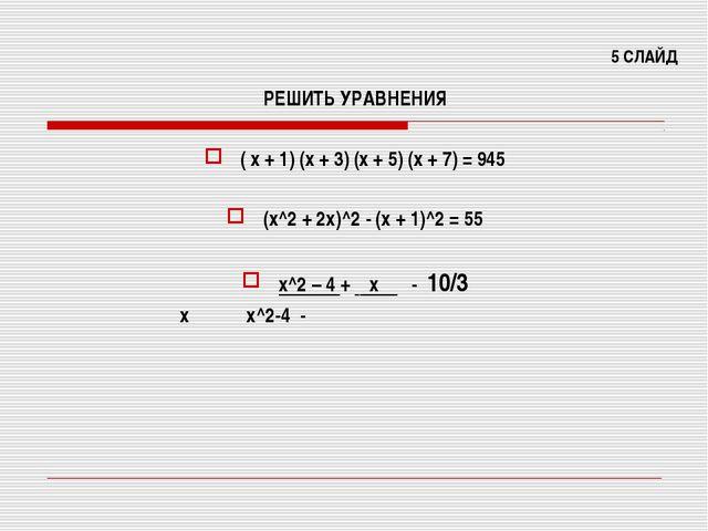 5 СЛАЙД РЕШИТЬ УРАВНЕНИЯ ( х + 1) (х + 3) (х + 5) (х + 7) = 945 (х^2 + 2х)^2...