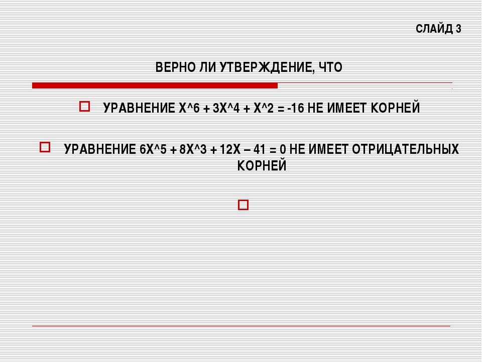 СЛАЙД 3 ВЕРНО ЛИ УТВЕРЖДЕНИЕ, ЧТО УРАВНЕНИЕ Х^6 + 3Х^4 + Х^2 = -16 НЕ ИМЕЕТ К...