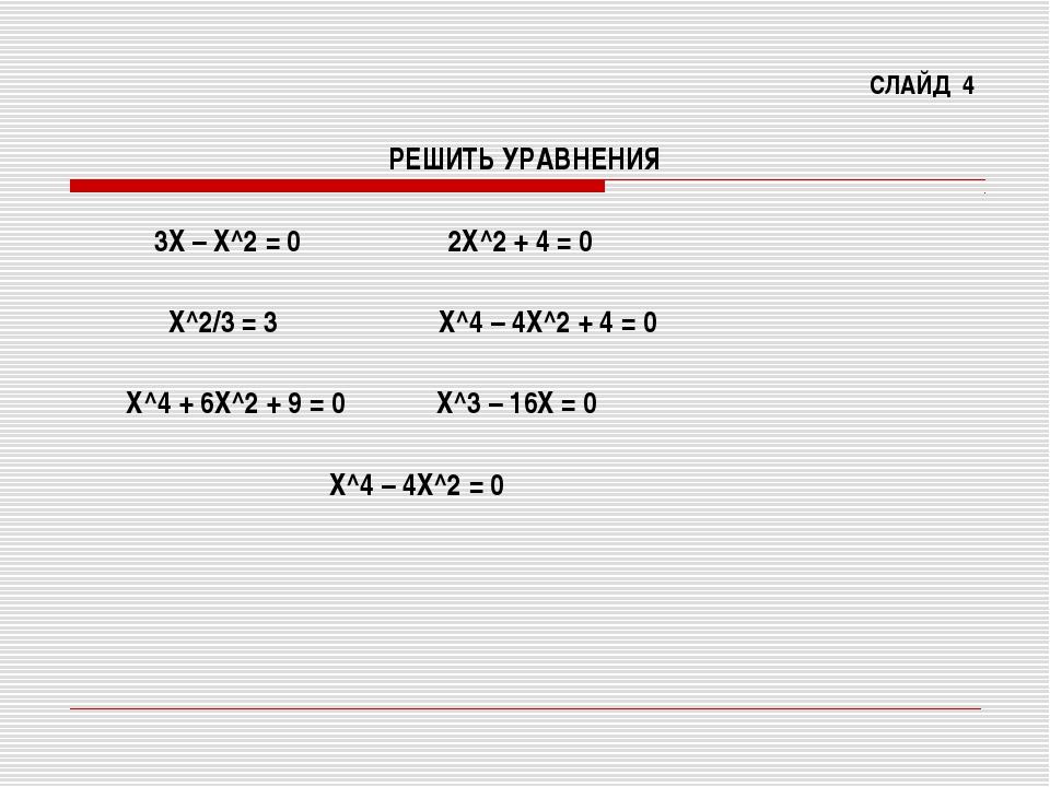 СЛАЙД 4 РЕШИТЬ УРАВНЕНИЯ 3Х – Х^2 = 0 2Х^2 + 4 = 0 Х^2/3 = 3 Х^4 – 4Х^2 + 4 =...