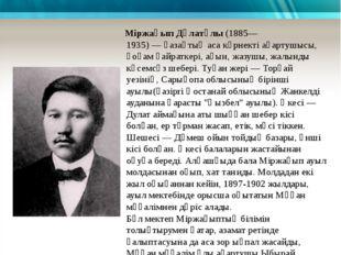 Өмірбаяны Міржақып Дұлатұлы(1885—1935)—қазақтыңаса көрнекті ағартушысы, қ
