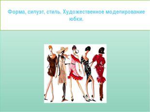 Форма, силуэт, стиль. Художественное моделирование юбки.