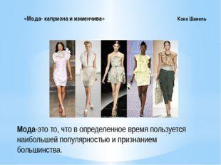 «Мода- капризна и изменчива» Коко Шанель Мода-это то, что в определенно