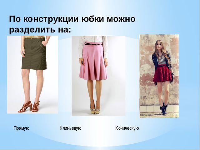 По конструкции юбки можно разделить на: Прямую Клиньевую Коническую