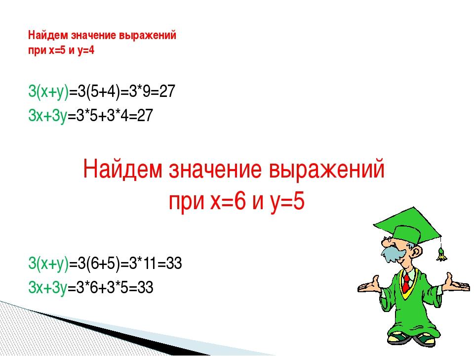 3(х+у)=3(5+4)=3*9=27 3х+3у=3*5+3*4=27 Найдем значение выражений при х=6 и у=5...