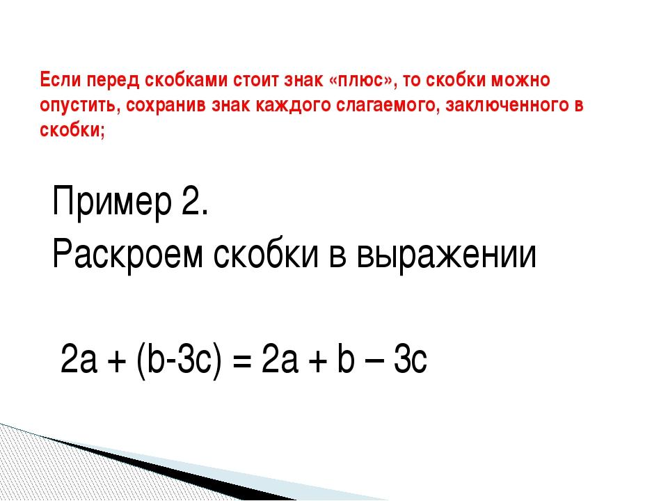 Пример 2. Раскроем скобки в выражении 2а + (b-3c) = 2a + b – 3c Если перед ск...