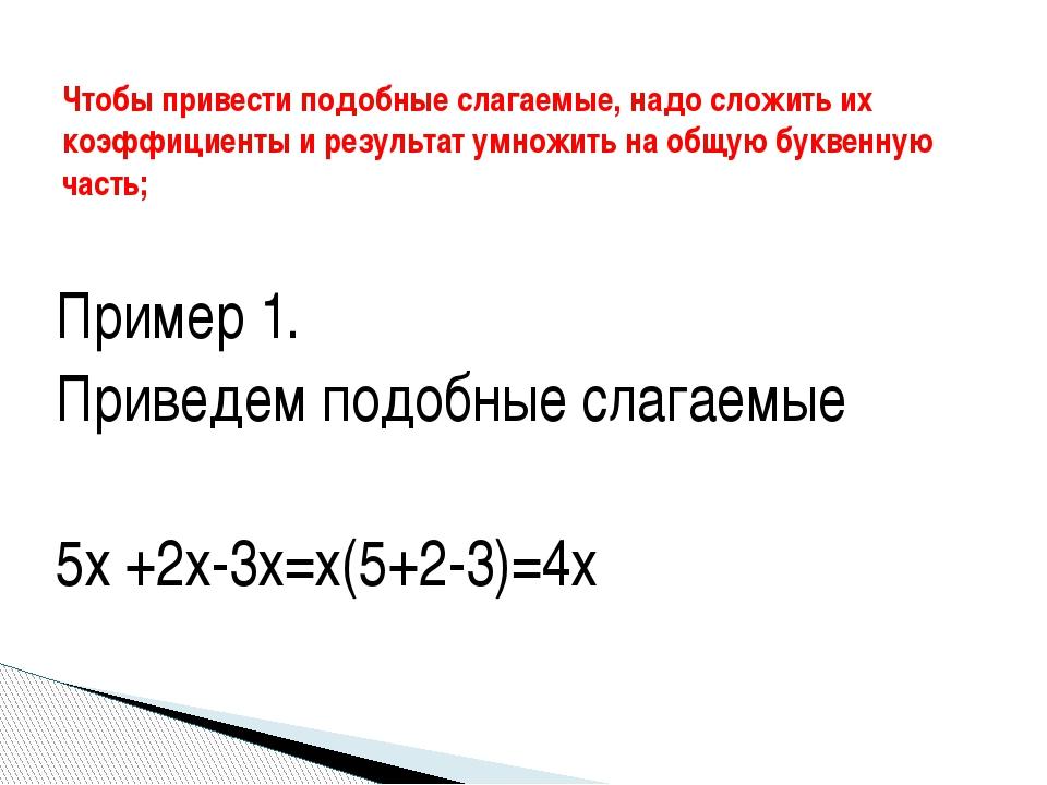 Пример 1. Приведем подобные слагаемые 5х +2х-3х=х(5+2-3)=4х Чтобы привести по...