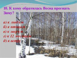 10. К кому обратилась Весна прогнать Зиму? а) к людям б) к птицам в) к зверям