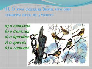 11. О ком сказала Зима, что они «совсем петь не умеют» а) о петухах б) о дятл