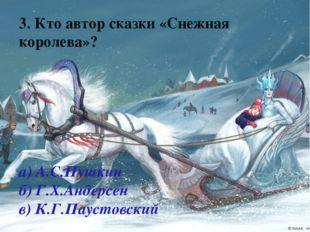 3. Кто автор сказки «Снежная королева»? а) А.С.Пушкин б) Г.Х.Андерсен в) К.Г.