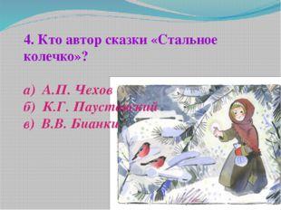 4. Кто автор сказки «Стальное колечко»? а) А.П. Чехов б) К.Г. Паустовский в)