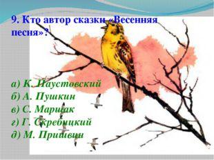 9. Кто автор сказки «Весенняя песня»? а) К. Паустовский б) А. Пушкин в) С. Ма