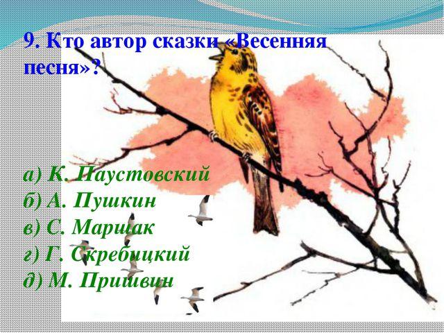 9. Кто автор сказки «Весенняя песня»? а) К. Паустовский б) А. Пушкин в) С. Ма...