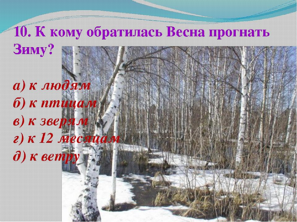 10. К кому обратилась Весна прогнать Зиму? а) к людям б) к птицам в) к зверям...