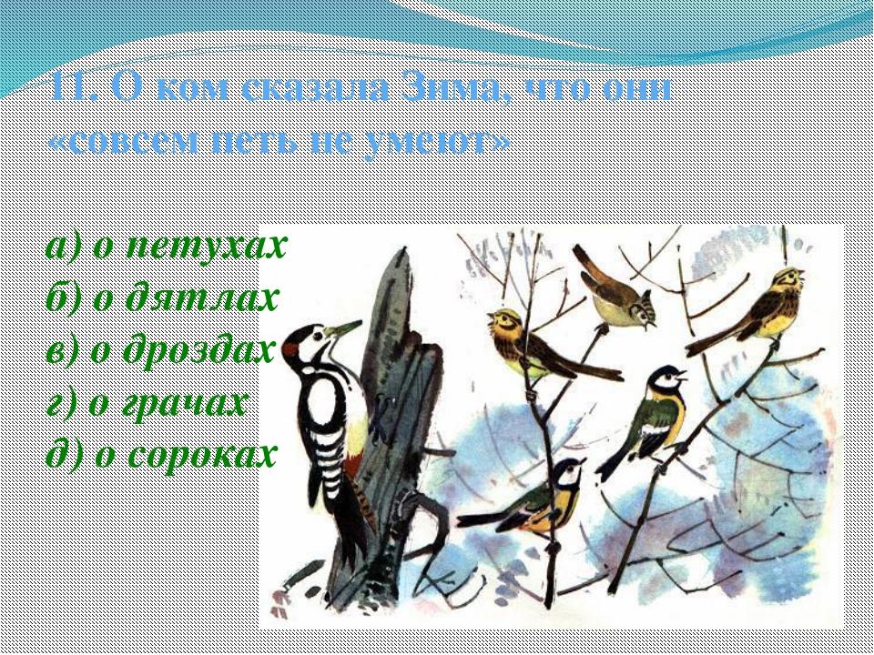 11. О ком сказала Зима, что они «совсем петь не умеют» а) о петухах б) о дятл...