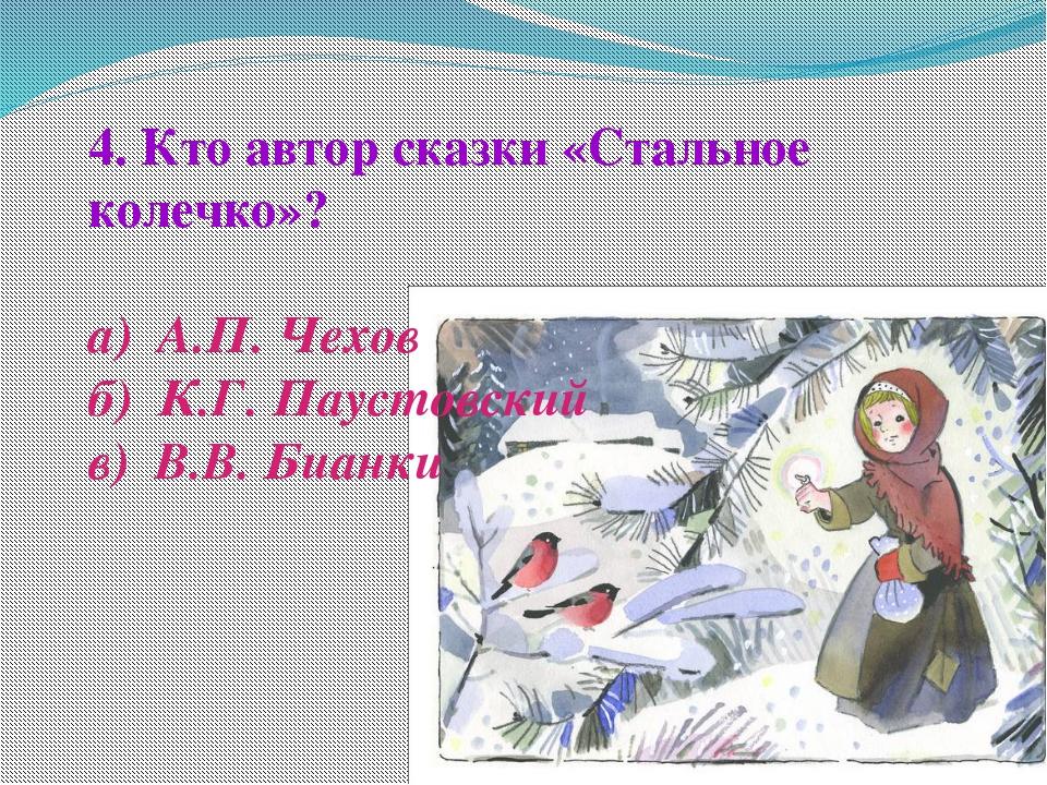 4. Кто автор сказки «Стальное колечко»? а) А.П. Чехов б) К.Г. Паустовский в)...