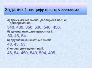 Задание 1. Из цифр 0; 3; 4; 5 составьте : а) трехзначные числа, делящиеся на
